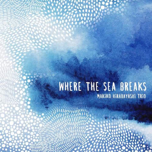 Makiko Hirabayashi Trio - Where The Sea Breaks